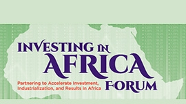 Investing in Africa Forum: Partnering to Accelerate Investment, Industrialization, and Results in Africa