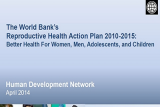 Report cover for The World Bank's Reproductive Health Action Plan 2010-2015: Better Health For Women, Men, Adolescents, and Children Implementing and Progress