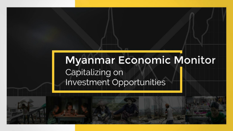 Myanmar Economic Monitor Capitalizing on Investment Opportunities